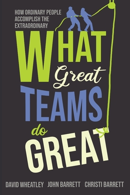 What Great Teams Do Great: How Ordinary People Accomplish the Extraordinary Cover Image