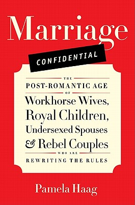 Marriage Confidential: The Post-Romantic Age of Workhorse Wives, Royal Children, Undersexed Spouses, and Rebel Couples Who Are R Cover Image