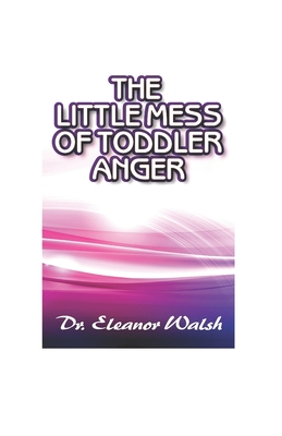 The Little MESS Of Toddler Anger: How To Quickly Recognized Toddler's Anger Tantrums Disorder Kinds, Triggers, And Urgent Way Out, So Kids Will Listen Cover Image
