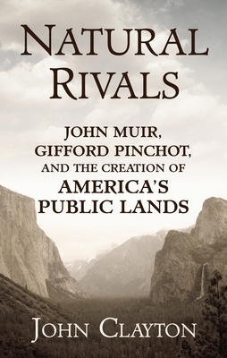 Natural Rivals: John Muir, Gifford Pinchot, and the Creation of America's Public Lands Cover Image