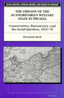 The Origins of the Authoritarian Welfare State in Prussia: Conservatives, Bureaucracy, and the Social Question, 1815-70 (Social History, Popular Culture, And Politics In Germany) Cover Image
