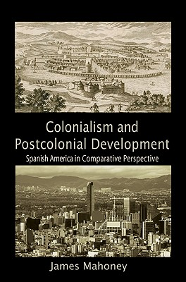 Colonialism and Postcolonial Development: Spanish America in Comparative Perspective (Cambridge Studies in Comparative Politics) Cover Image