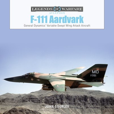 F-111 Aardvark: General Dynamics' Variable-Swept-Wing Attack Aircraft (Legends of Warfare: Aviation #43) Cover Image