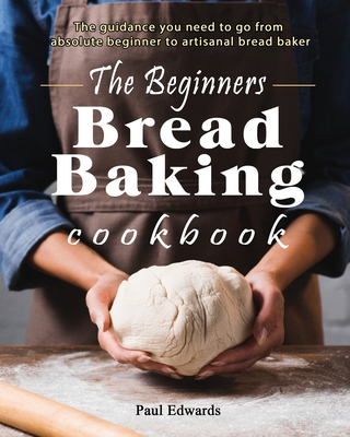 The Beginner's bread baking cookbook: The guidance you need to go from absolute beginner to artisanal bread baker Cover Image