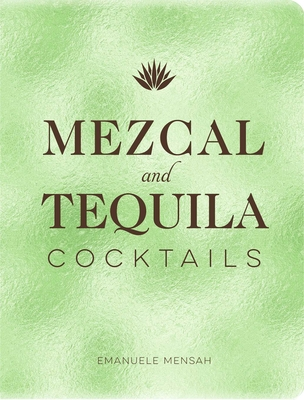 Mezcal and Tequila Cocktails: A Collection of Mezcal and Tequila Cocktails cover