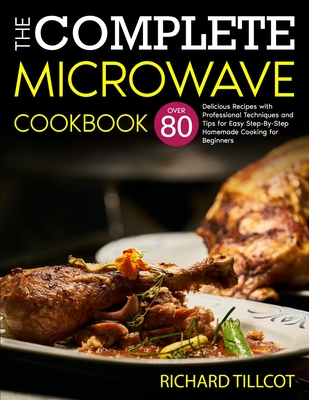 The Complete Microwave Cookbook: Over 80 Delicious Recipes with Professional Techniques and Tips for Easy Step-By-Step Homemade Cooking for Beginners Cover Image