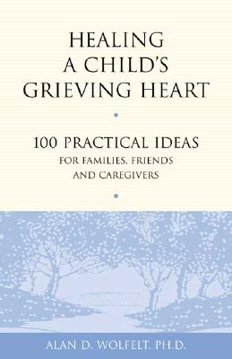 Healing a Child's Grieving Heart: 100 Practical Ideas for Families, Friends and Caregivers (Healing a Grieving Heart series) Cover Image