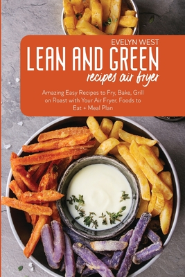 Lean and Green Recipes Air Fryer: Amazing Easy Recipes to Fry, Bake, Grill on Roast with Your Air Fryer, Foods to Eat + Meal Plan Cover Image