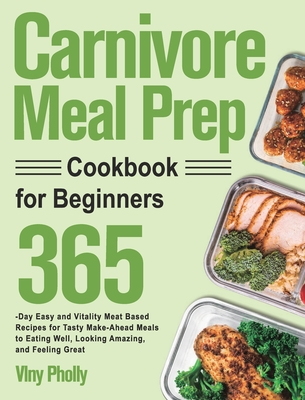 Carnivore Meal Prep Cookbook for Beginners: 365-Day Easy and Vitality Meat Based Recipes for Tasty Make-Ahead Meals to Eating Well, Looking Amazing, a Cover Image