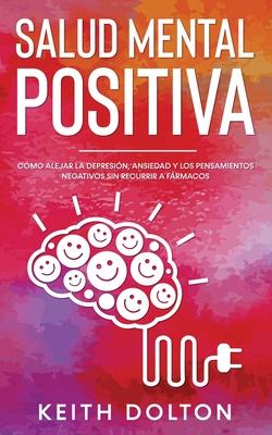 Salud Mental Positiva: Cómo alejar la depresión, ansiedad y los pensamientos negativos sin recurrir a fármacos Cover Image