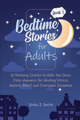 Bedtime Stories for Adults: 10 Relaxing Stories to Help You Sleep. Relieve Your Body and Mind from Anxiety, Stress and Overcome Insomnia Cover Image
