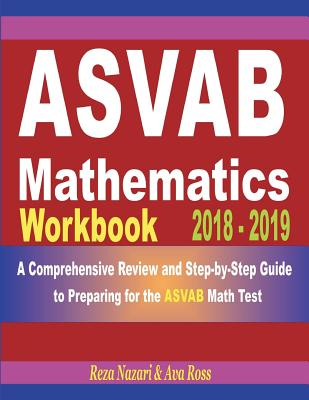 ASVAB Mathematics Workbook 2018 - 2019: A Comprehensive Review and Step-by-Step Guide to Preparing for the ASVAB Math Cover Image