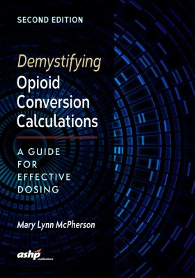Demystifying Opioid Conversion Calculations: A Guide for Effective Dosing, 2nd Edition Cover Image