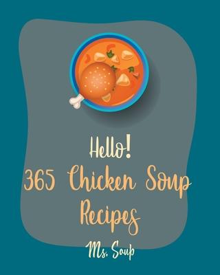 Hello! 365 Chicken Soup Recipes: Best Chicken Soup Cookbook Ever For Beginners [Thai Soup Cookbook, Soup Dumpling Cookbook, Italian Soup Cookbook, Mex Cover Image