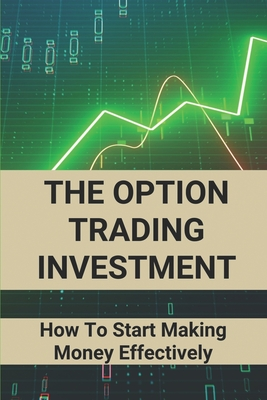 The Option Trading Investment: How To Start Making Money Effectively: Option Trading Cover Image