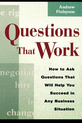 Questions That Work: How to Ask Questions That Will Help You Succeed in Any Business Situation Cover Image