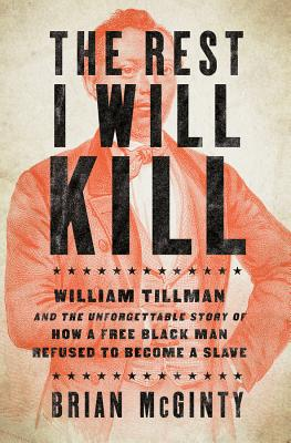 The Rest I Will Kill: William Tillman and the Unforgettable Story of How a Free Black Man Refused to Become a Slave Cover Image