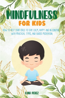 Mindfulness For Kids: How to Help Your Child to Stay Calm, Happy and in Control. With Practical Types, and Guided Meditation Cover Image