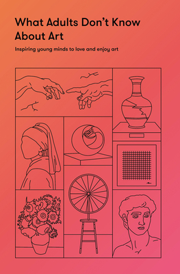 What Adults Don't Know about Art: Inspiring Young Minds to Love and Enjoy Art Cover Image
