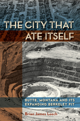 The City That Ate Itself: Butte, Montana and Its Expanding Berkeley Pit (Mining and Society Series #1) Cover Image