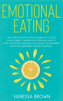 Emotional Eating: The complete step by step workbook to start your journey toward food freedom: How to stop overeating and develop a hea Cover Image