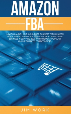 Amazon FBA: How to Launch an E-Commerce Business with Amazon FBA. A Step by Step Guide to Build a Real Profitable Business in 2019 Cover Image