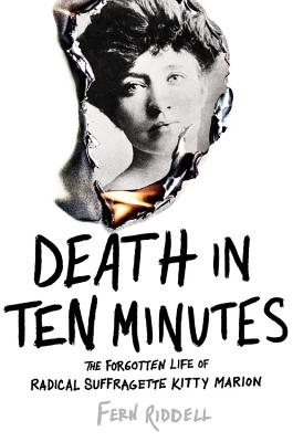 Death in Ten Minutes: The Forgotten Life of Radical Suffragette Kitty Marion Cover Image
