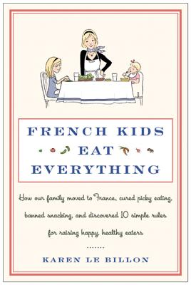 French Kids Eat Everything: How Our Family Moved to France, Cured Picky Eating, Banned Snacking, and Discovered 10 Simple Rules for Raising Happy, Healthy Eaters Cover Image