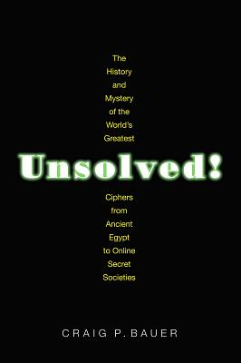 Unsolved!: The History and Mystery of the World's Greatest Ciphers