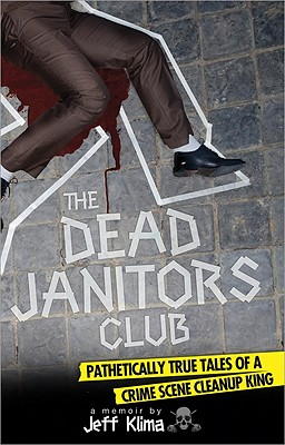 The Dead Janitors Club: Pathetically True Tales of a Crime Scene Cleanup King Cover Image