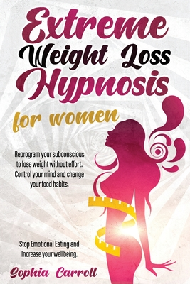 Extreme Weight Loss Hypnosis For Women: Reprogram Your Subconscious to Lose Weight Without Effort Control Your Mind And Change Your Food Habits Stop E Cover Image
