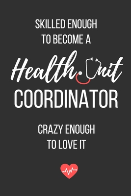 Skilled Enough to Become a Health Unit Coordinator, Crazy Enough to Love It: Health Unit Coordinator Notebook Cover Image
