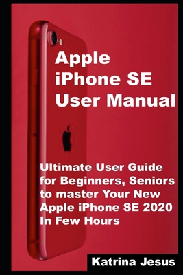 Apple iPhone SE User Manual: Ultimate User Guide for Beginners, Seniors to master Your New Apple iPhone SE 2020 In Few Hours Cover Image