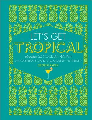 Let's Get Tropical: More than 60 Cocktail Recipes from Caribbean Classics to Modern Tiki Drinks Cover Image