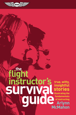 The Flight Instructor's Survival Guide: True, Witty, Insightful Stories Illustrating the Fundamentals of Instructing Cover Image