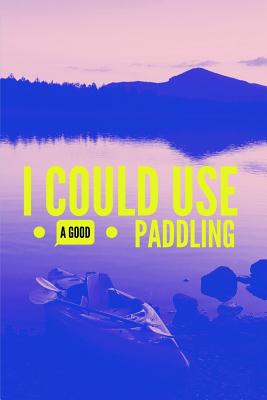 I Could Use a Good Paddling: Kayaking Notebook (Blank Lined Notebook for Kayak Addict) Cover Image