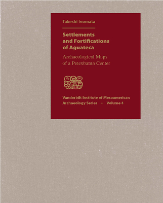 Settlements and Fortifications of Aguateca: Archaeological Maps of a Petexbatun Center [With CDROM and Booklet] (Vanderbilt Institute of Mesoamerican Archaeology #4) Cover Image