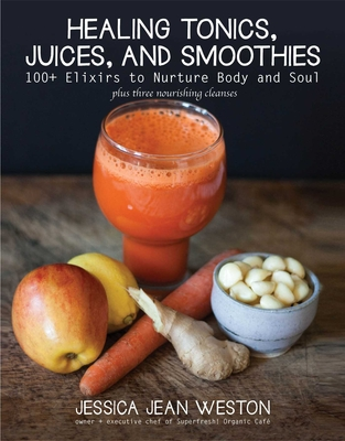 Healing Tonics, Juices, and Smoothies: 100+ Elixirs to Nurture Body and Soul Cover Image