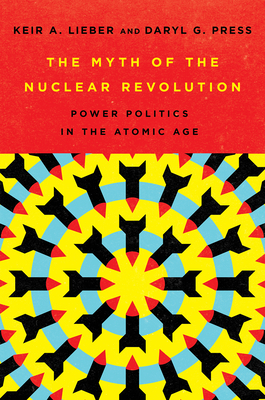 The Myth of the Nuclear Revolution: Power Politics in the Atomic Age (Cornell Studies in Security Affairs) Cover Image