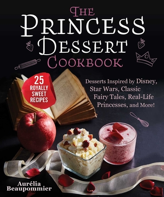 The Princess Dessert Cookbook: Desserts Inspired by Disney, Star Wars, Classic Fairy Tales, Real-Life Princesses, and More! Cover Image