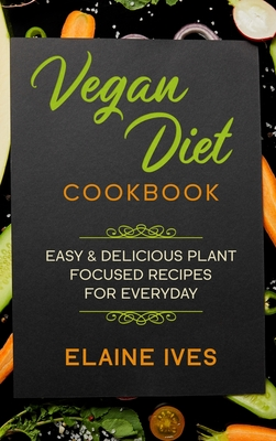 Vegan Diet Cookbook: Easy & Delicious Plant Focused Recipes For Everyday Cover Image
