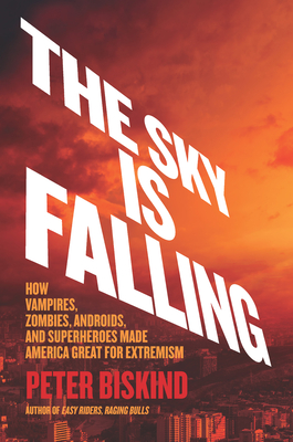 The Sky Is Falling: How Vampires, Zombies, Androids, and Superheroes Made America Great for Extremism Cover Image