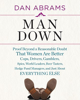 Man Down: Proof Beyond a Reasonable Doubt That Women Are Better Cops, Drivers, Gamblers, Spies, World Leaders, Beer Tasters, Hed Cover Image