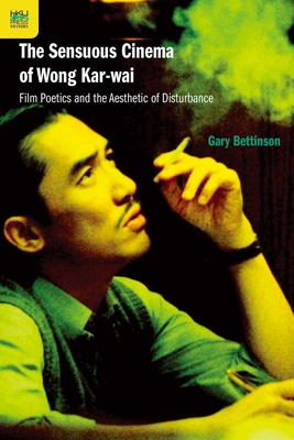 The Sensuous Cinema of Wong Kar-wai: Film Poetics and the Aesthetic of Disturbance Cover Image
