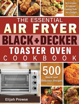 The Essential Air Fryer BLACK+DECKER Toaster Oven Cookbook: 500 Quick and Delicious Recipes for Everyone to Improve Cooking Skills on a Budget Cover Image
