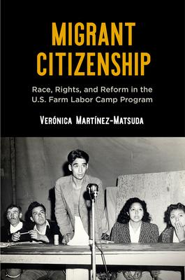 Migrant Citizenship: Race, Rights, and Reform in the U.S. Farm Labor Camp Program (Politics and Culture in Modern America) Cover Image