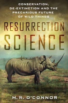 Resurrection Science: Conservation, De-Extinction and the Precarious Future of Wild Things Cover Image