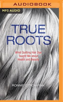 True Roots: What Quitting Hair Dye Taught Me about Health and Beauty Cover Image