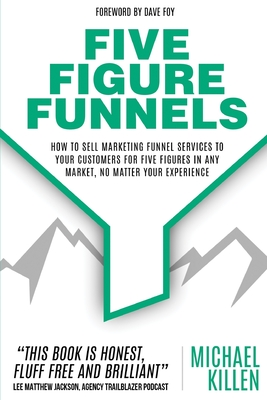 Five Figure Funnels: How To Sell Marketing Funnel Services To Your Customers For Five Figures In Any Market, No Matter Your Experience Cover Image
