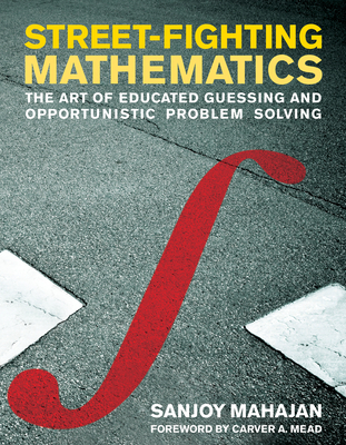 Street-Fighting Mathematics: The Art of Educated Guessing and Opportunistic Problem Solving Cover Image